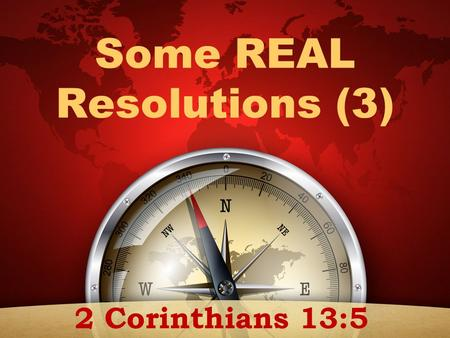 "Some REAL Resolutions (3) 2 Corinthians 13:5. ""Examine yourselves as to whether you are in the faith. Test yourselves. Do you not know yourselves, that."