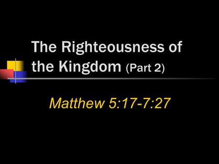 The Righteousness of the Kingdom (Part 2) Matthew 5:17-7:27.