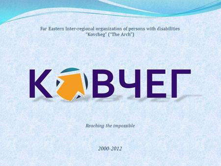 "Far Eastern Inter-regional organization of persons with disabilities ""Kovcheg"" (""The Arch"") 2000-2012 Reaching the impossible."
