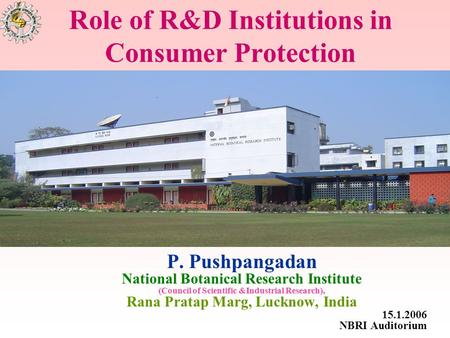 Role of R&D Institutions in Consumer Protection P. Pushpangadan National Botanical Research Institute (Council of Scientific &Industrial Research), Rana.