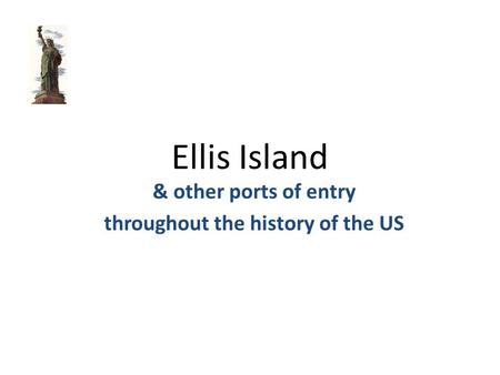 Ellis Island & other ports of entry throughout the history of the US.