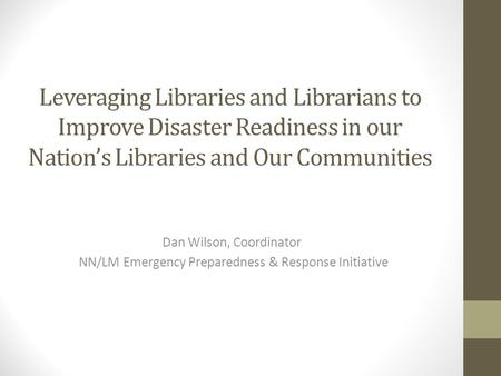 Leveraging Libraries and Librarians to Improve Disaster Readiness in our Nation's Libraries and Our Communities Dan Wilson, Coordinator NN/LM Emergency.