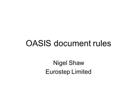 OASIS document rules Nigel Shaw Eurostep Limited.