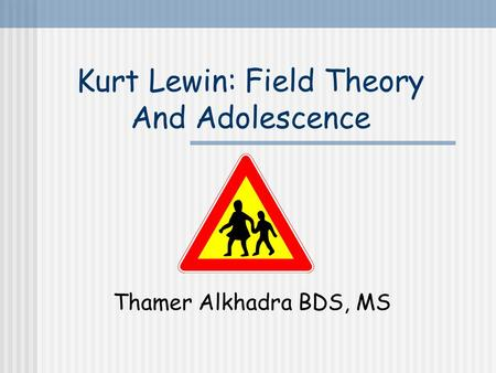 Kurt Lewin: Field Theory And Adolescence Thamer Alkhadra BDS, MS.