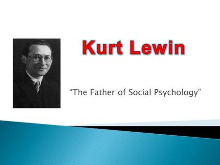 """The Father of Social Psychology"". ""a dynamic balance of forces working in opposing directions""  (Kurt Lewin's Change Theory, 2011)"