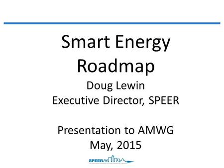 Smart Energy Roadmap Doug Lewin Executive Director, SPEER Presentation to AMWG May, 2015.