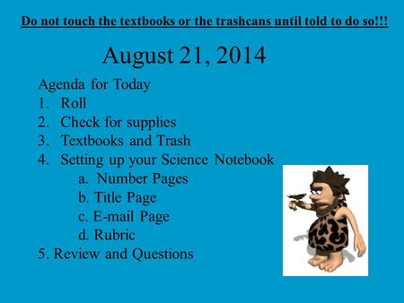 August 21, 2014 Agenda for Today 1.Roll 2.Check for supplies 3.Textbooks and Trash 4.Setting up your Science Notebook a. Number Pages b. Title Page c.