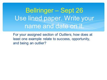 For your assigned section of Outliers, how does at least one example relate to success, opportunity, and being an outlier? Bellringer – Sept 26 Use lined.
