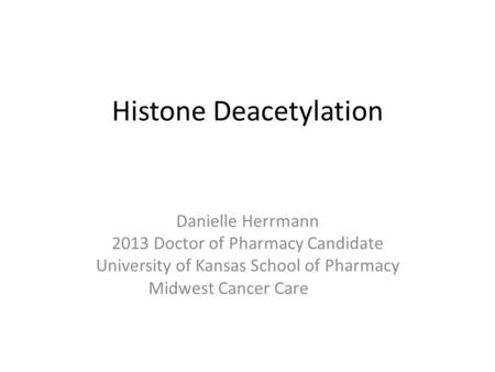 Histone Deacetylation Danielle Herrmann 2013 Doctor of Pharmacy Candidate University of Kansas School of Pharmacy Midwest Cancer Care.