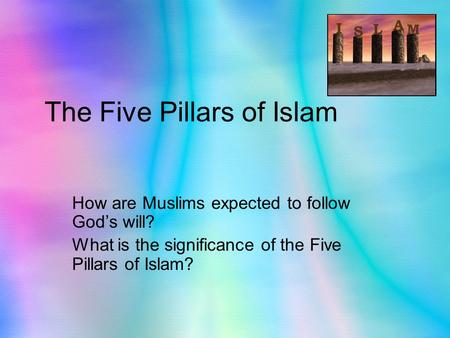 The Five Pillars of Islam How are Muslims expected to follow God's will? What is the significance of the Five Pillars of Islam?