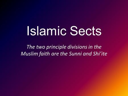 Islamic Sects The two principle divisions in the Muslim faith are the Sunni and Shi'ite.