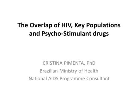 The Overlap of HIV, Key Populations and Psycho-Stimulant drugs CRISTINA PIMENTA, PhD Brazilian Ministry of Health National AIDS Programme Consultant.