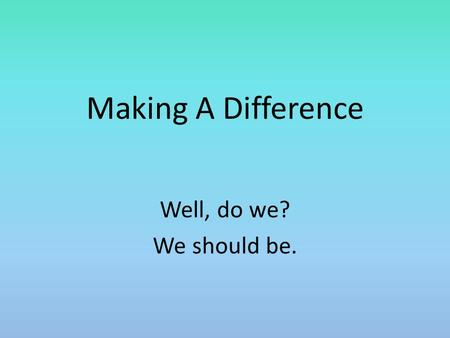 Making A Difference Well, do we? We should be.. Introduction In a report on a recent poll, George Gallup concluded: Churchgoers do not differ appreciably.