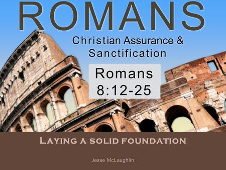 ROMANS Laying a solid foundation Romans 8:12-25 Jesse McLaughlin Christian Assurance & Sanctification Christian Assurance & Sanctification.