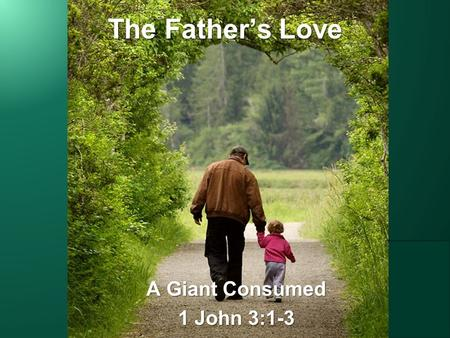 "The Father's Love A Giant Consumed 1 John 3:1-3. ""How great is the love the Father has lavished on us, that we should be called children of God! And that."