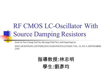 RF CMOS LC-Oscillator With Source Damping Resistors 指導教授 : 林志明 學生 : 劉彥均 Seok-Ju Yun, Chong-Yul Cha, Hyoung-Chul Choi, and Sang-Gug Lee IEEE MICROWAVE AND.