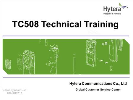 Hytera Communications Corporation Limitedwww.hytera.com Hytera Communications Co., Ltd Global Customer Service Center TC508 Technical Training Edited by.