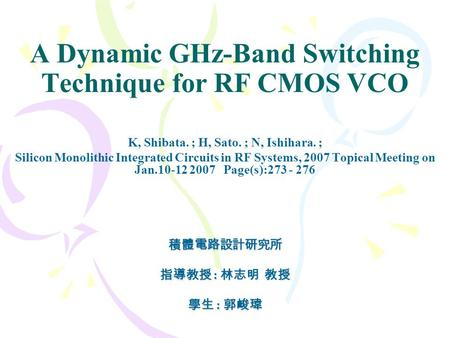 A Dynamic GHz-Band Switching Technique for RF CMOS VCO K, Shibata. ; H, Sato. ; N, Ishihara. ; Silicon Monolithic Integrated Circuits in RF Systems, 2007.