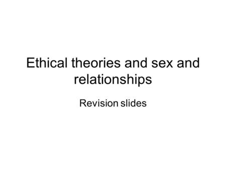 Ethical theories and sex and relationships Revision slides.