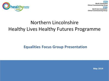 Northern Lincolnshire Healthy Lives Healthy Futures Programme Equalities Focus Group Presentation May 2014.