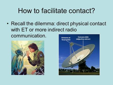 How to facilitate contact? Recall the dilemma: direct physical contact with ET or more indirect radio communication.