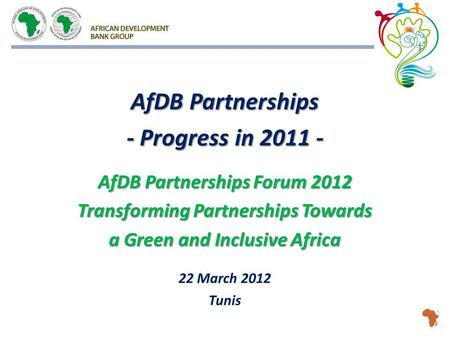 AfDB Partnerships - Progress in 2011 - AfDB Partnerships Forum 2012 Transforming Partnerships Towards a Green and Inclusive Africa 22 March 2012 Tunis.