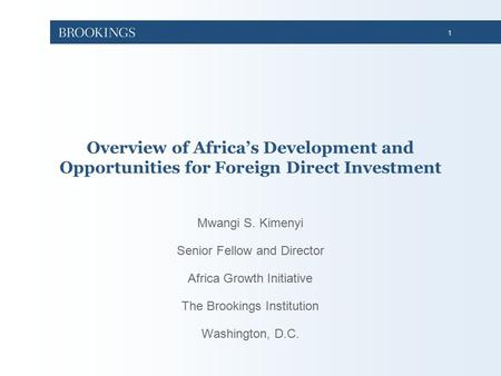 1 Overview of Africa's Development and Opportunities for Foreign Direct Investment Mwangi S. Kimenyi Senior Fellow and Director Africa Growth Initiative.