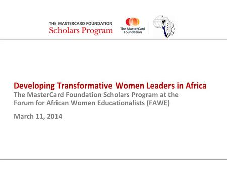Developing Transformative Women Leaders in Africa The MasterCard Foundation Scholars Program at the Forum for African Women Educationalists (FAWE) March.