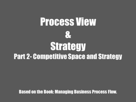 Process View & Strategy Part 2- Competitive Space and Strategy Based on the Book: Managing Business Process Flow.