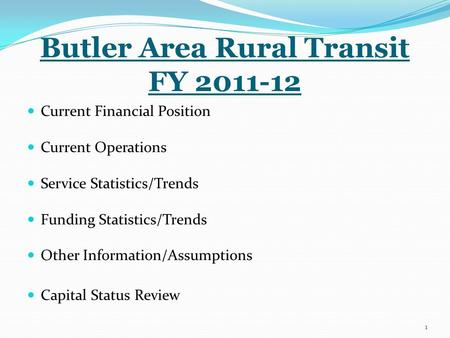 Butler Area Rural Transit FY 2011-12 Current Financial Position Current Operations Service Statistics/Trends Funding Statistics/Trends Other Information/Assumptions.