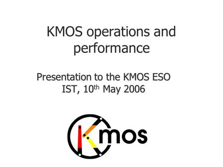 KMOS operations and performance Presentation to the KMOS ESO IST, 10 th May 2006.