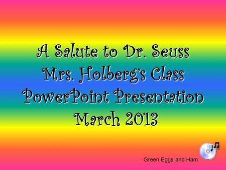 A Salute to Dr. Seuss Mrs. Holberg's Class PowerPoint Presentation March 2013 Green Eggs and Ham.