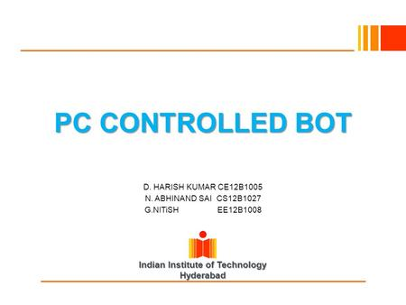Indian Institute of Technology Hyderabad PC CONTROLLED BOT D. HARISH KUMAR CE12B1005 N. ABHINAND SAI CS12B1027 G.NITiSH EE12B1008.