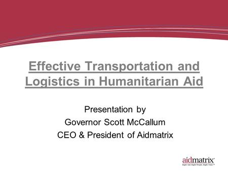 Effective Transportation and Logistics in Humanitarian Aid Presentation by Governor Scott McCallum CEO & President of Aidmatrix.