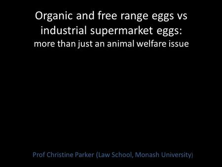 Organic and free range eggs vs industrial supermarket eggs: more than just an animal welfare issue Prof Christine Parker (Law School, Monash University.