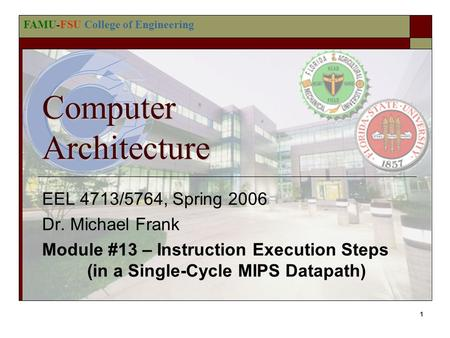 FAMU-FSU College of Engineering 1 Computer Architecture EEL 4713/5764, Spring 2006 Dr. Michael Frank Module #13 – Instruction Execution Steps (in a Single-Cycle.