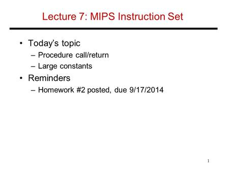 Lecture 7: MIPS Instruction Set Today's topic –Procedure call/return –Large constants Reminders –Homework #2 posted, due 9/17/2014 1.