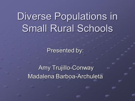 Diverse Populations in Small Rural Schools Presented by: Amy Trujillo-Conway Amy Trujillo-Conway Madalena Barboa-Archuleta.