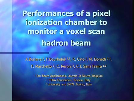 Performances of a pixel ionization chamber to monitor a voxel scan hadron beam A.Boriano 3, F.Bourhaleb 2,3, R. Cirio 3, M. Donetti 2,3, F. Marchetto 3,