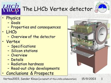 1 The LHCb Vertex detector 15/9/2003 Physics –Goals –Properties and consequences LHCb –Overview of the detector Vertex –Specifications –Silicon stations.