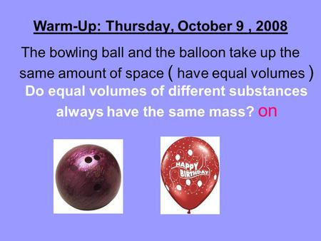 Warm-Up: Thursday, October 9, 2008 The bowling ball and the balloon take up the same amount of space ( have equal volumes ) Do equal volumes of different.