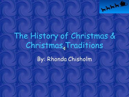 The History of Christmas & Christmas Traditions By: Rhonda Chisholm.