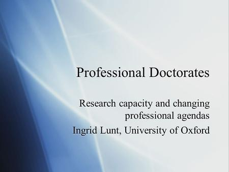 Professional Doctorates Research capacity and changing professional agendas Ingrid Lunt, University of Oxford Research capacity and changing professional.