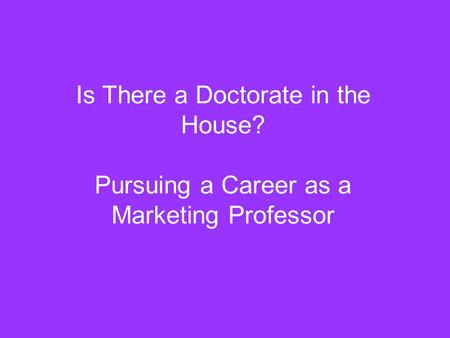 Is There a Doctorate in the House? Pursuing a Career as a Marketing Professor.