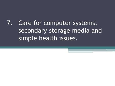 7. Care for computer systems,. secondary storage media and