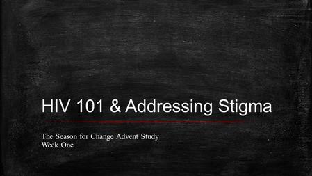 HIV 101 & Addressing Stigma The Season for Change Advent Study Week One.
