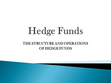 THE STRUCTURE AND OPERATIONS OF HEDGE FUNDS.  First Hedge Fund  Formed by Alfred Winslow Jones in 1949  Started with $100,000  Between 1955-1965.