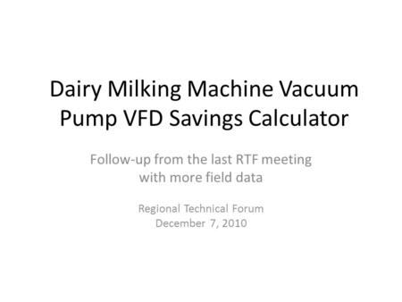 Dairy Milking Machine Vacuum Pump VFD Savings Calculator Follow-up from the last RTF meeting with more field data Regional Technical Forum December 7,