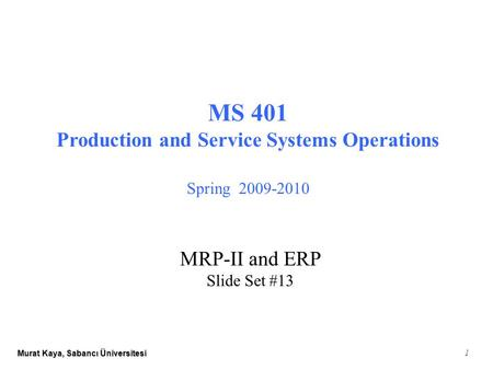 Murat Kaya, Sabancı Üniversitesi 1 MS 401 Production and Service Systems Operations Spring 2009-2010 MRP-II and ERP Slide Set #13.