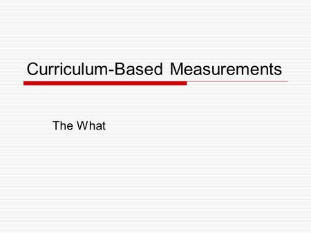 Curriculum-Based Measurements The What. Curriculum-Based Measurements  Curriculum-Based Measurements (CBM) Assessment tools derived from the curriculum,